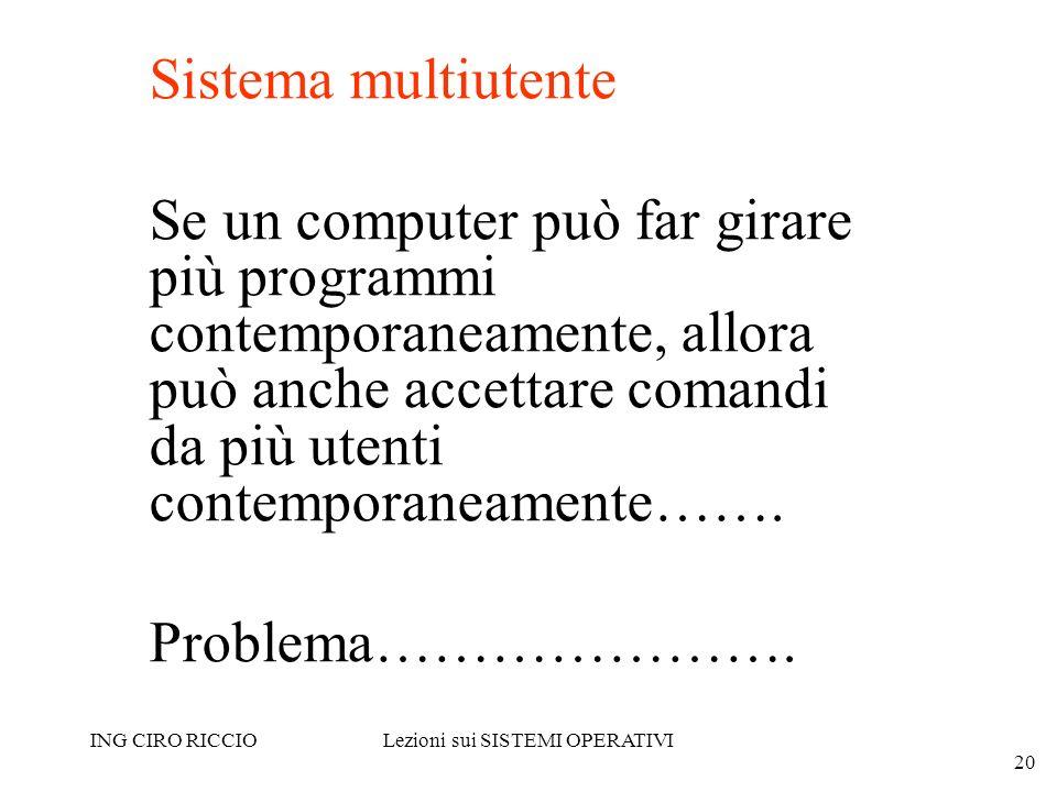 ING CIRO RICCIOLezioni sui SISTEMI OPERATIVI 20 Sistema multiutente Se un computer può far girare più programmi contemporaneamente, allora può anche a