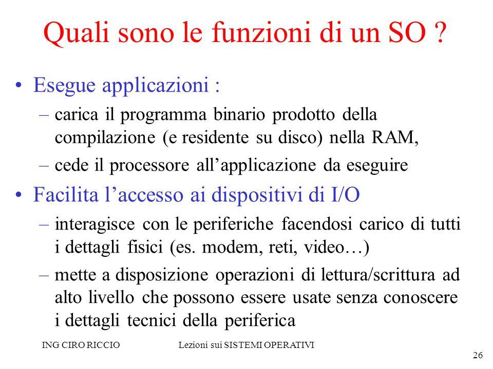ING CIRO RICCIOLezioni sui SISTEMI OPERATIVI 26 Quali sono le funzioni di un SO ? Esegue applicazioni : –carica il programma binario prodotto della co
