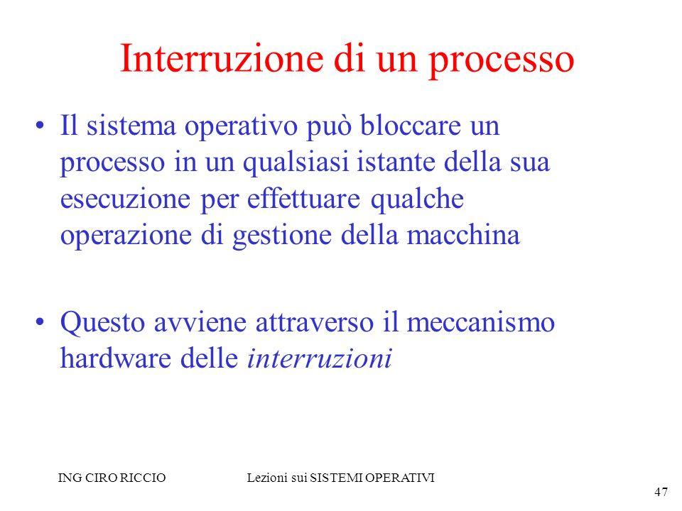 ING CIRO RICCIOLezioni sui SISTEMI OPERATIVI 47 Interruzione di un processo Il sistema operativo può bloccare un processo in un qualsiasi istante dell