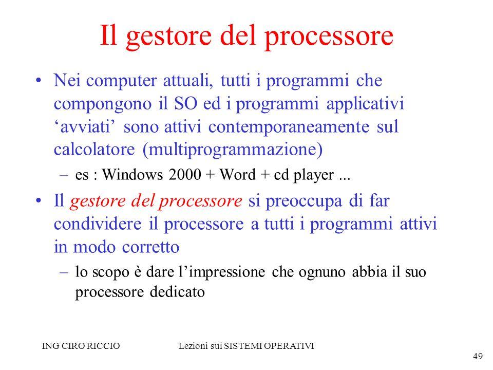 ING CIRO RICCIOLezioni sui SISTEMI OPERATIVI 49 Il gestore del processore Nei computer attuali, tutti i programmi che compongono il SO ed i programmi