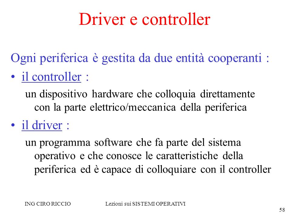 ING CIRO RICCIOLezioni sui SISTEMI OPERATIVI 58 Driver e controller Ogni periferica è gestita da due entità cooperanti : il controller : un dispositiv