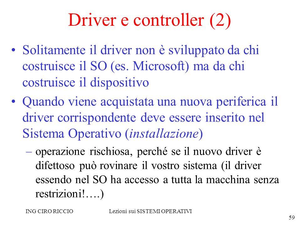 ING CIRO RICCIOLezioni sui SISTEMI OPERATIVI 59 Driver e controller (2) Solitamente il driver non è sviluppato da chi costruisce il SO (es. Microsoft)