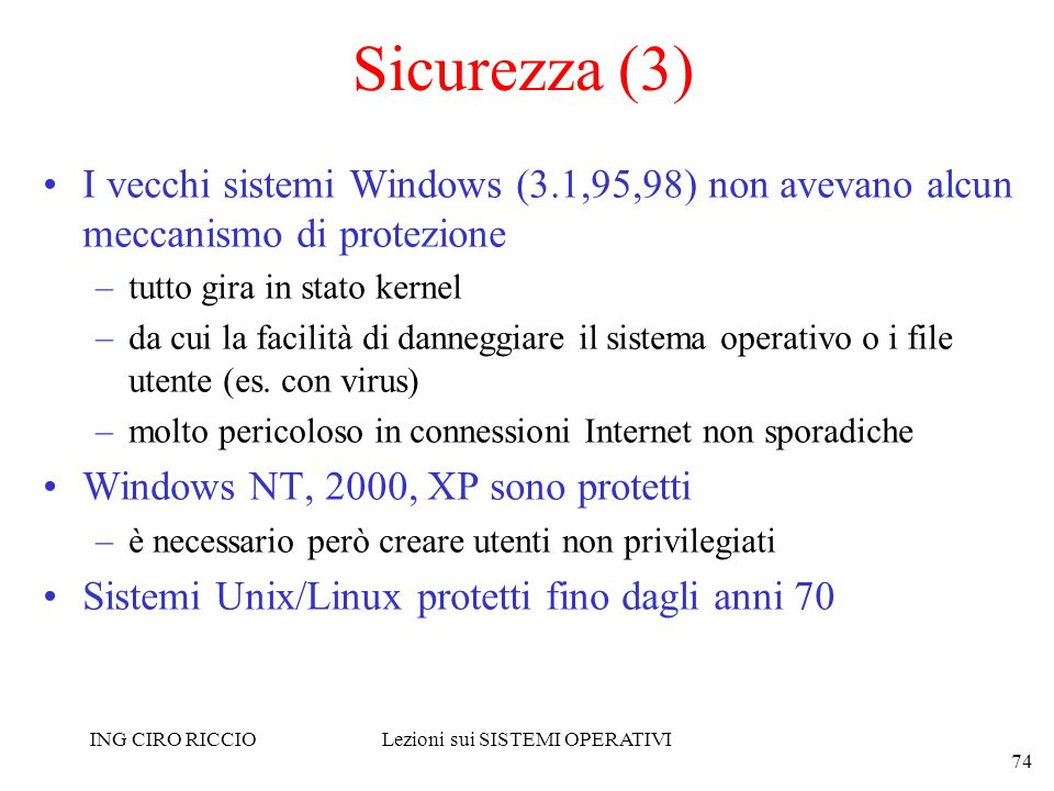 ING CIRO RICCIOLezioni sui SISTEMI OPERATIVI 74 Sicurezza (3) I vecchi sistemi Windows (3.1,95,98) non avevano alcun meccanismo di protezione –tutto g