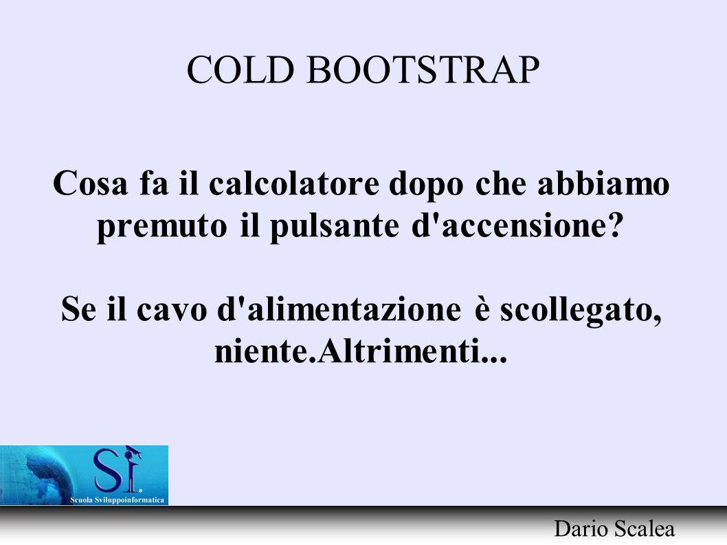 COLD BOOTSTRAP Dario Scalea Definizione Il cold bootstrap (avviamento a freddo)è l insieme d azioni sequenziali compiute dal calcolatore comprese nell intervallo tra l interruzione chiusa dei power pin ed il caricamento dell interfaccia applicativa I/O API.