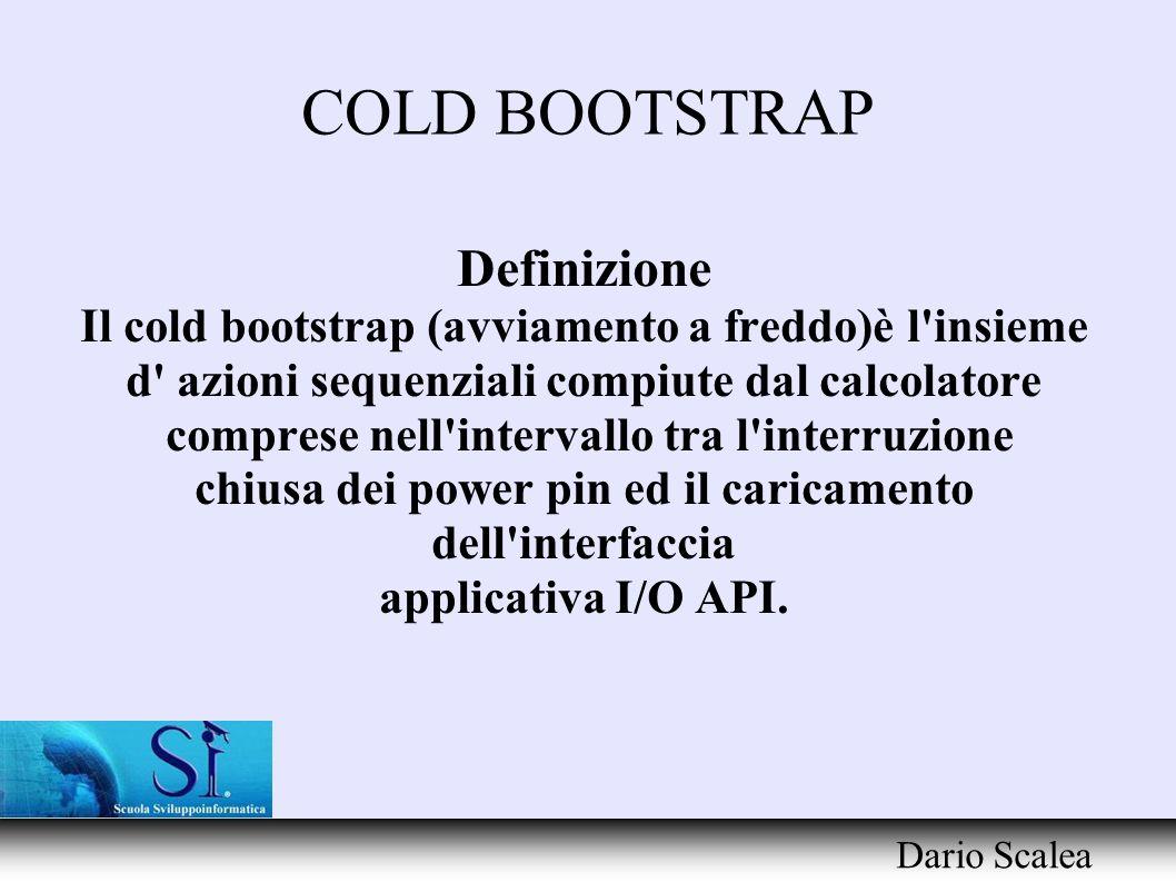 COLD BOOTSTRAP Dario Scalea Definizione Il cold bootstrap (avviamento a freddo)è l'insieme d' azioni sequenziali compiute dal calcolatore comprese nel