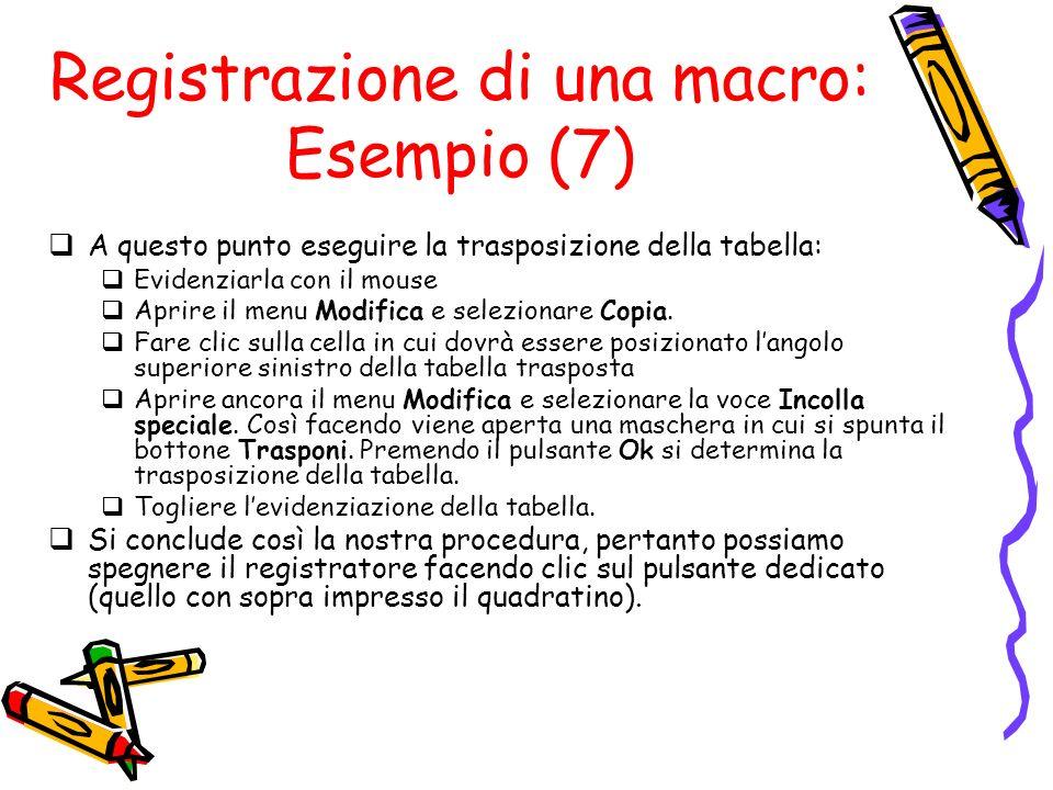Registrazione di una macro: Esempio (7) A questo punto eseguire la trasposizione della tabella: Evidenziarla con il mouse Aprire il menu Modifica e se