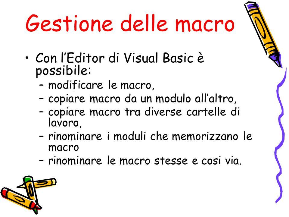 Gestione delle macro Con lEditor di Visual Basic è possibile: –modificare le macro, –copiare macro da un modulo allaltro, –copiare macro tra diverse c
