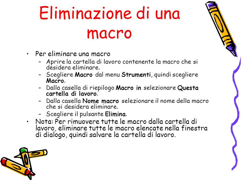 Eliminazione di una macro Per eliminare una macro –Aprire la cartella di lavoro contenente la macro che si desidera eliminare. –Scegliere Macro dal me
