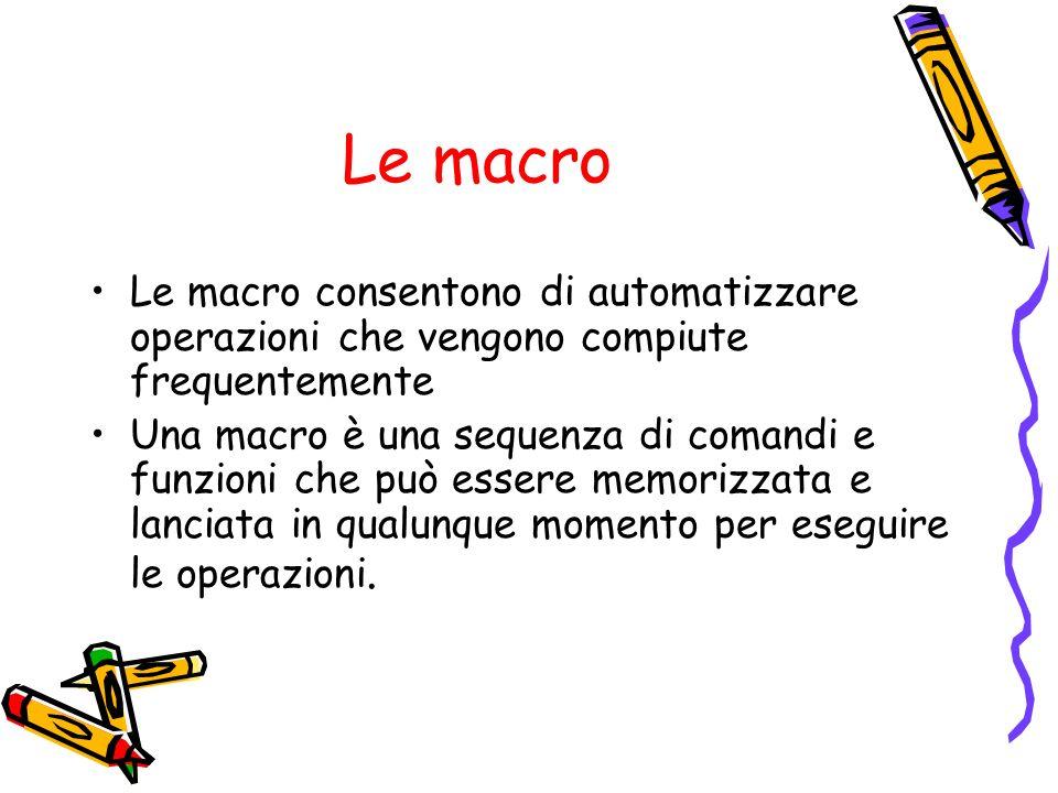 Le macro Le macro consentono di automatizzare operazioni che vengono compiute frequentemente Una macro è una sequenza di comandi e funzioni che può es