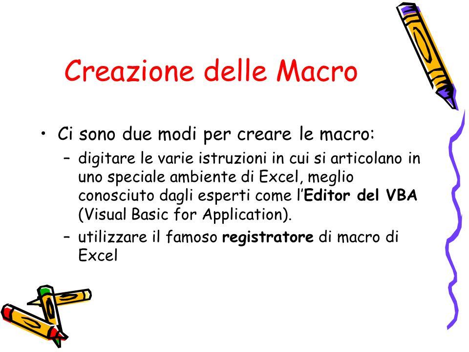 Creazione delle Macro Ci sono due modi per creare le macro: –digitare le varie istruzioni in cui si articolano in uno speciale ambiente di Excel, megl