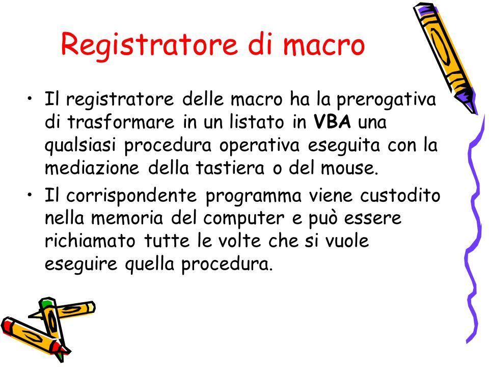 Registratore di macro Il registratore delle macro ha la prerogativa di trasformare in un listato in VBA una qualsiasi procedura operativa eseguita con