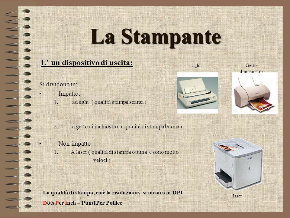 La Stampante E un dispositivo di uscita: Si dividono in: Impatto: 1. ad aghi ( qualità stampa scarsa ) 2. a getto di inchiostro ( qualità di stampa bu