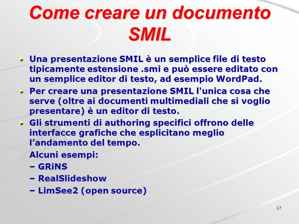 17 Come creare un documento SMIL Una presentazione SMIL è un semplice file di testo tipicamente estensione.smi e può essere editato con un semplice editor di testo, ad esempio WordPad.
