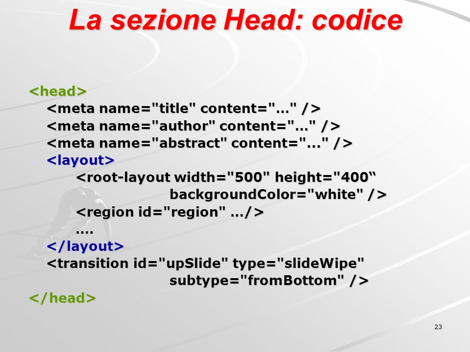 23 La sezione Head: codice <head> <root-layout width= 500 height= 400 backgroundColor= white /> ….</layout> <transition id= upSlide type= slideWipe subtype= fromBottom /> </head>