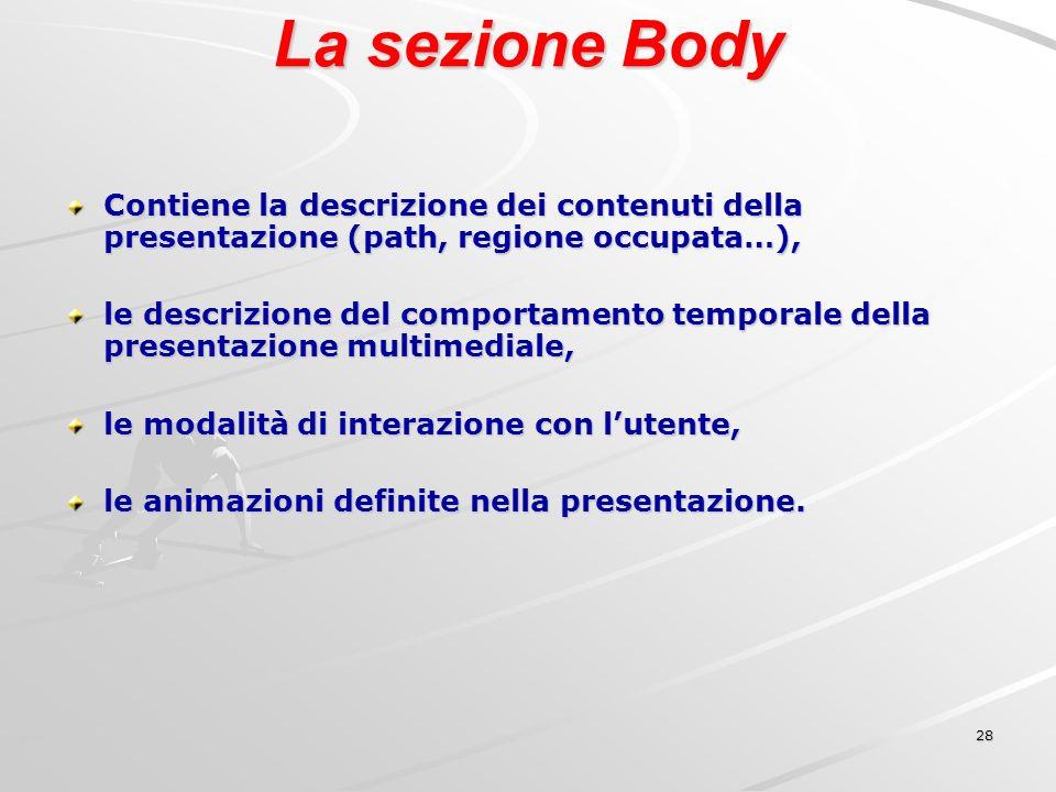 28 La sezione Body Contiene la descrizione dei contenuti della presentazione (path, regione occupata…), le descrizione del comportamento temporale della presentazione multimediale, le modalità di interazione con lutente, le animazioni definite nella presentazione.