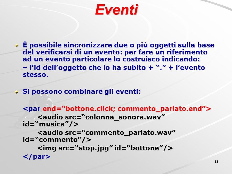 33 Eventi È possibile sincronizzare due o più oggetti sulla base del verificarsi di un evento: per fare un riferimento ad un evento particolare lo costruisco indicando: – lid delloggetto che lo ha subito +.