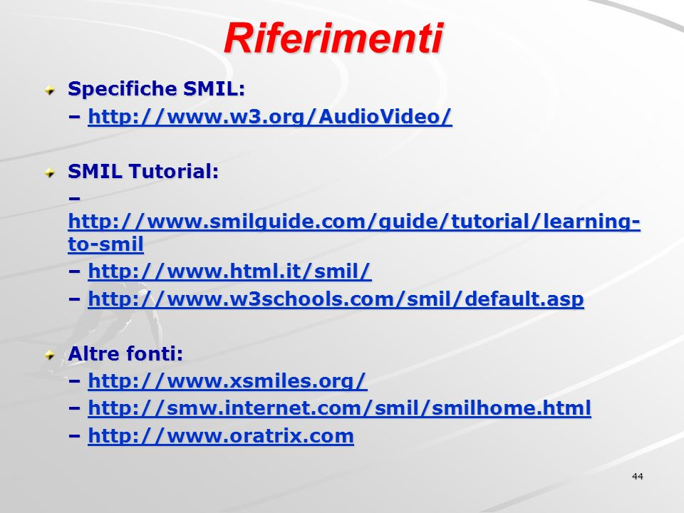 44 Riferimenti Specifiche SMIL: – http://www.w3.org/AudioVideo/ http://www.w3.org/AudioVideo/ SMIL Tutorial: – http://www.smilguide.com/guide/tutorial/learning- to-smil http://www.smilguide.com/guide/tutorial/learning- to-smil http://www.smilguide.com/guide/tutorial/learning- to-smil – http://www.html.it/smil/ http://www.html.it/smil/ – http://www.w3schools.com/smil/default.asp http://www.w3schools.com/smil/default.asp Altre fonti: – http://www.xsmiles.org/ http://www.xsmiles.org/ – http://smw.internet.com/smil/smilhome.html http://smw.internet.com/smil/smilhome.html – http://www.oratrix.com http://www.oratrix.com