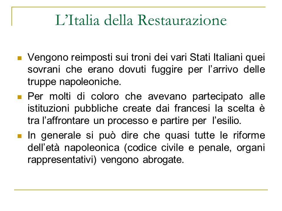 LItalia della Restaurazione Vengono reimposti sui troni dei vari Stati Italiani quei sovrani che erano dovuti fuggire per larrivo delle truppe napoleo