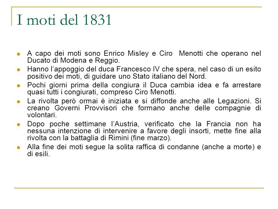 I moti del 1831 A capo dei moti sono Enrico Misley e Ciro Menotti che operano nel Ducato di Modena e Reggio. Hanno lappoggio del duca Francesco IV che