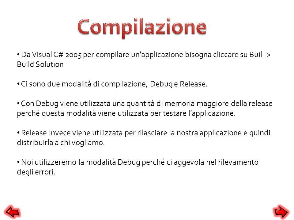 Da Visual C# 2005 per compilare unapplicazione bisogna cliccare su Buil -> Build Solution Ci sono due modalità di compilazione, Debug e Release. Con D