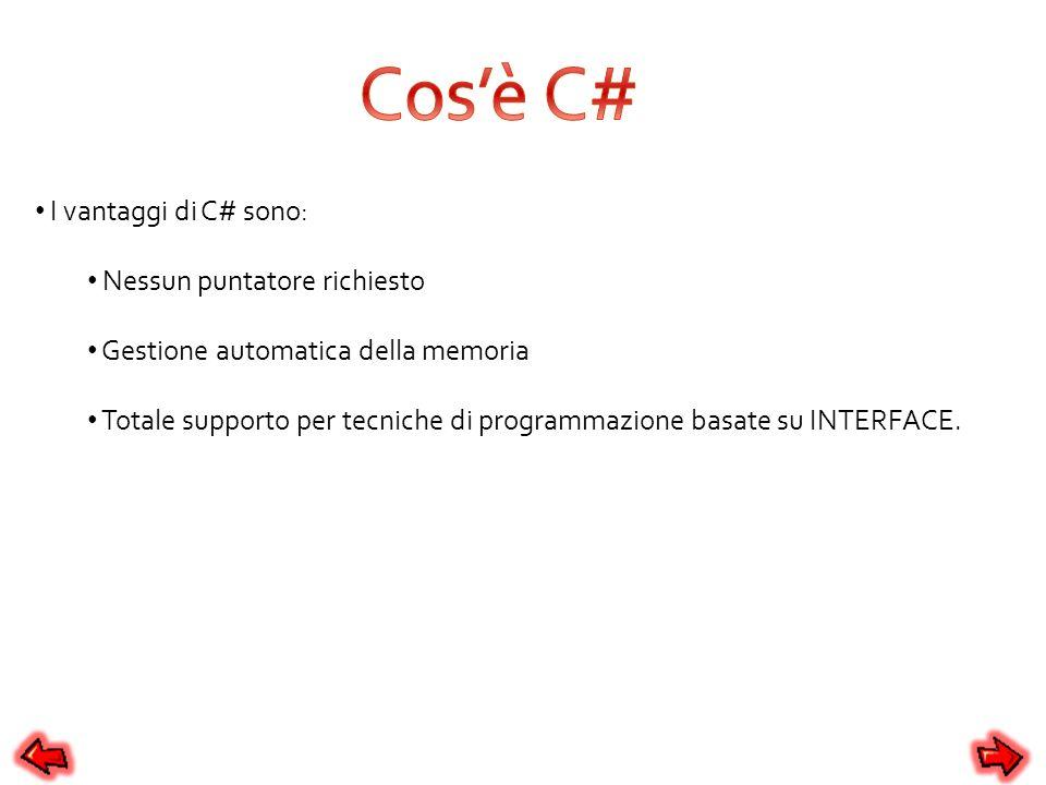 I vantaggi di C# sono: Nessun puntatore richiesto Gestione automatica della memoria Totale supporto per tecniche di programmazione basate su INTERFACE