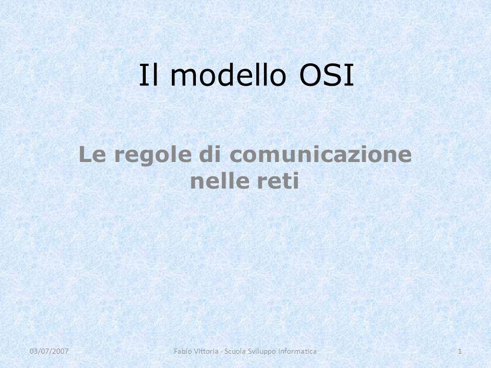 Il modello OSI Le regole di comunicazione nelle reti 03/07/20071Fabio Vittoria - Scuola Sviluppo Informatica