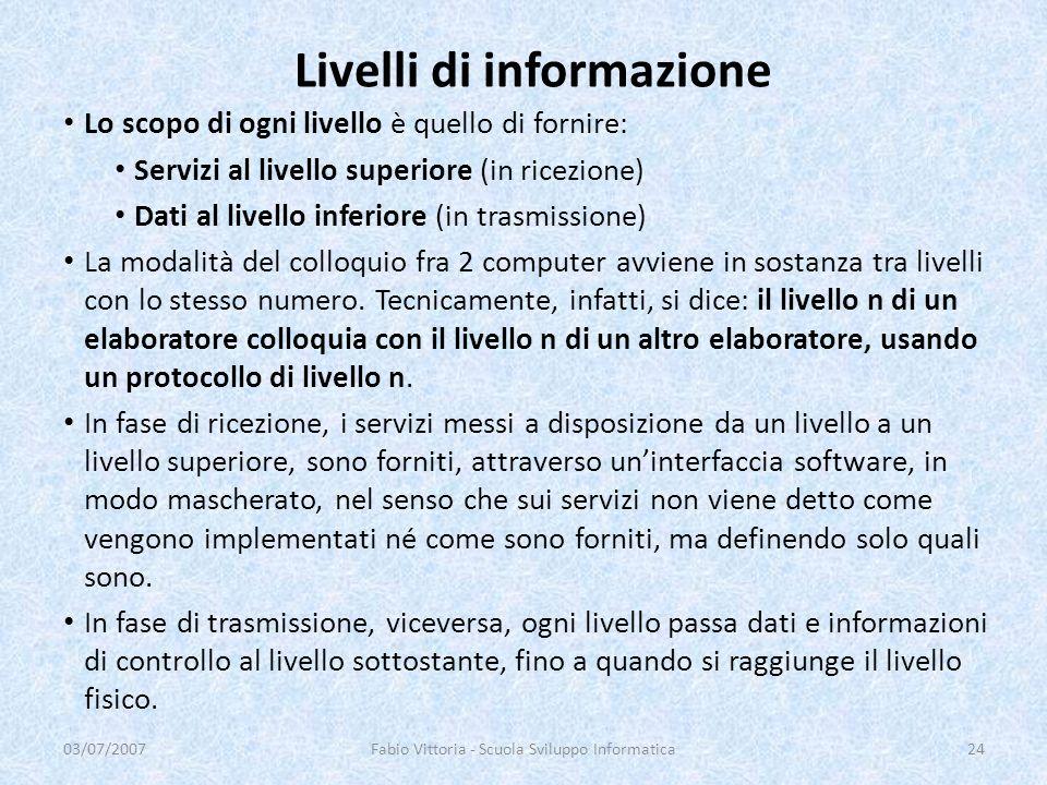 Livelli di informazione Lo scopo di ogni livello è quello di fornire: Servizi al livello superiore (in ricezione) Dati al livello inferiore (in trasmi