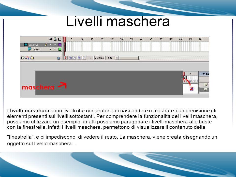 Livelli maschera I livelli maschera sono livelli che consentono di nascondere o mostrare con precisione gli elementi presenti sui livelli sottostanti.