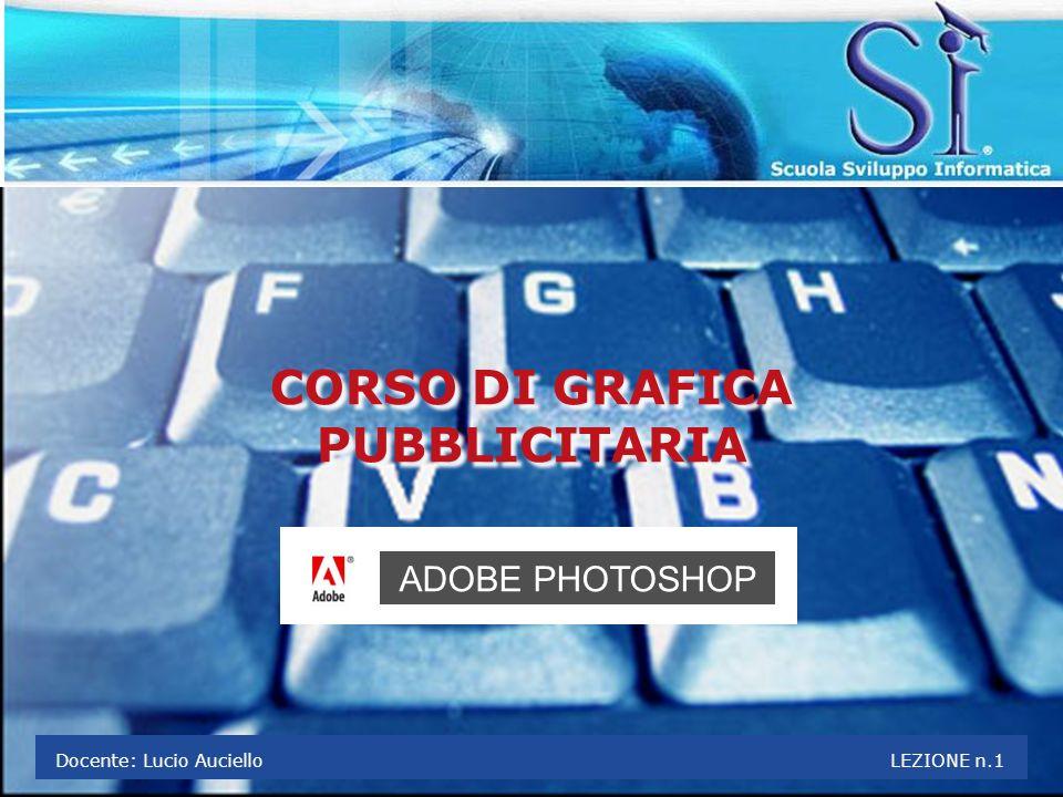 CORSO DI GRAFICA PUBBLICITARIA CORSO DI GRAFICA PUBBLICITARIA ADOBE PHOTOSHOP Docente: Lucio Auciello LEZIONE n.1