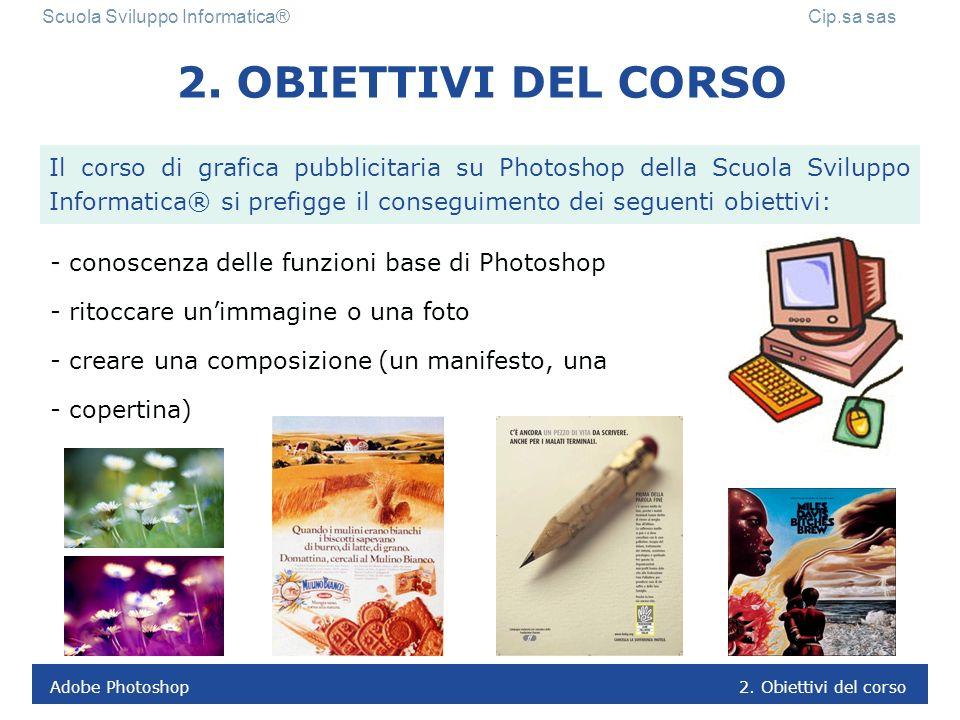 Adobe Photoshop 1. Presentazione del corso Scuola Sviluppo Informatica® Cip.sa sas 1. PRESENTAZIONE DEL CORSO Il corso di grafica pubblicitaria su Pho