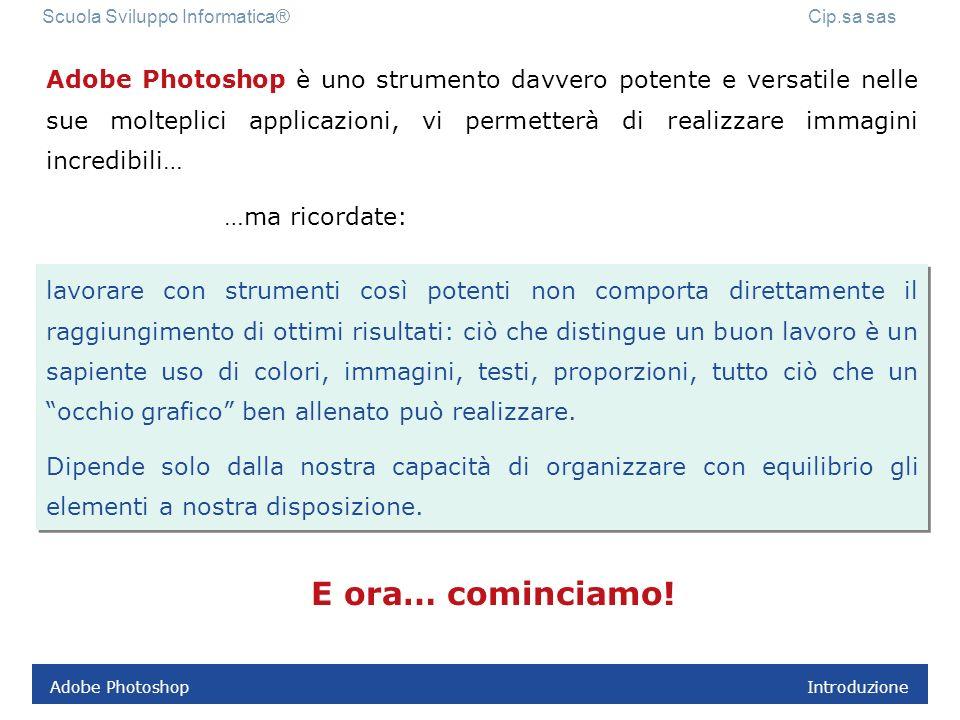 Adobe Photoshop 3.3 Il dpi e la risoluzione Scuola Sviluppo Informatica® Cip.sa sas Creare un nuovo file di lavoro in Photoshop Esercizio 1 Aprire il programma Adobe Photoshop.