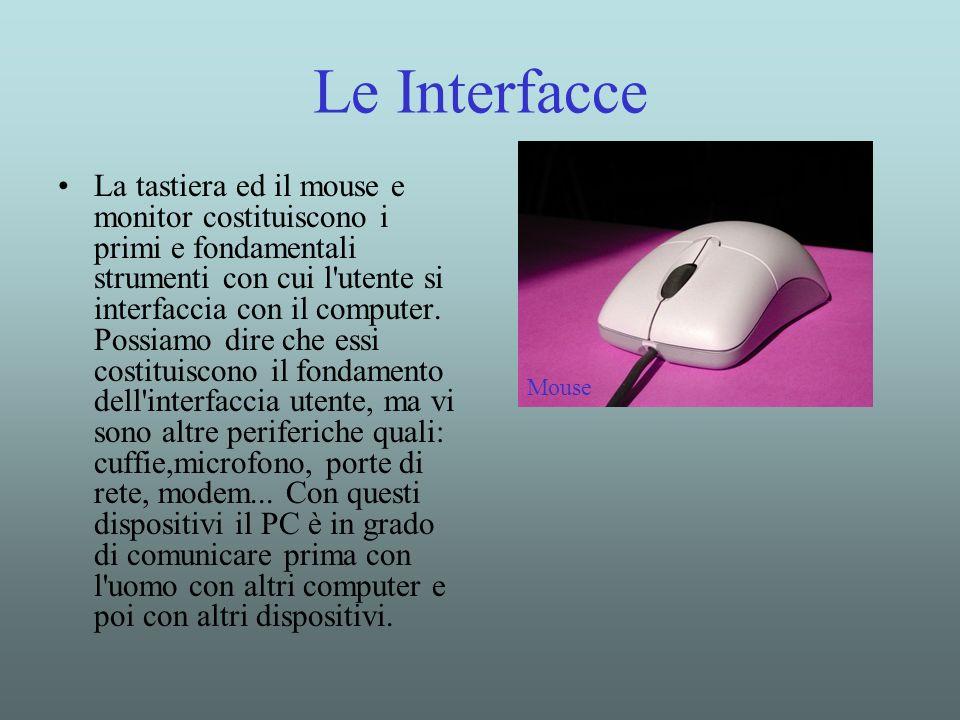 Le Interfacce La tastiera ed il mouse e monitor costituiscono i primi e fondamentali strumenti con cui l'utente si interfaccia con il computer. Possia
