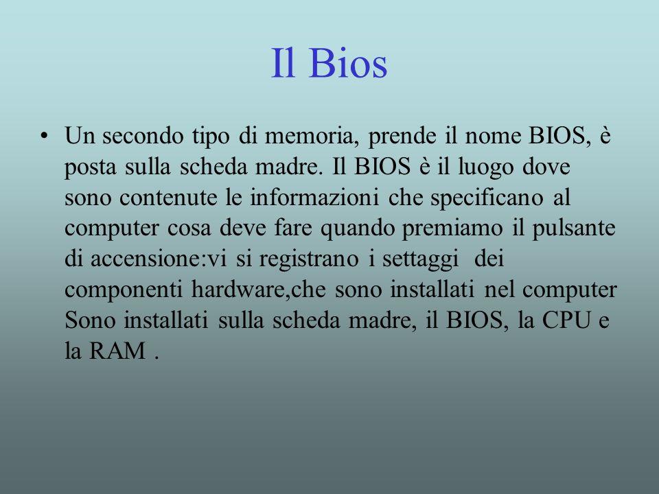 Il Bios Un secondo tipo di memoria, prende il nome BIOS, è posta sulla scheda madre. Il BIOS è il luogo dove sono contenute le informazioni che specif