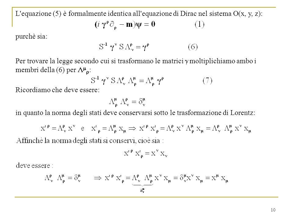 10 L'equazione (5) è formalmente identica all'equazione di Dirac nel sistema O(x, y, z): purchè sia: Ricordiamo che deve essere: in quanto la norma de