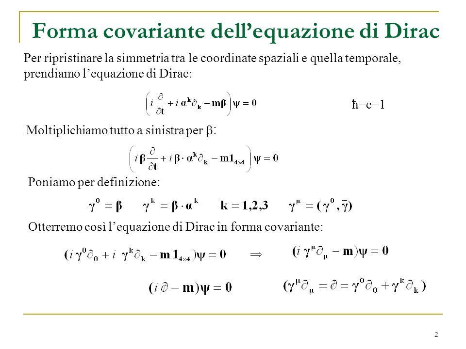 2 Forma covariante dellequazione di Dirac ħ=c=1 Moltiplichiamo tutto a sinistra per : Poniamo per definizione: Otterremo così lequazione di Dirac in f