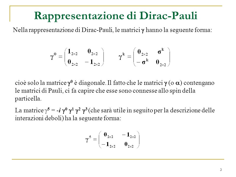3 Nella rappresentazione di Dirac-Pauli, le matrici hanno la seguente forma: cioè solo la matrice 0 è diagonale. Il fatto che le matrici (o ) contenga