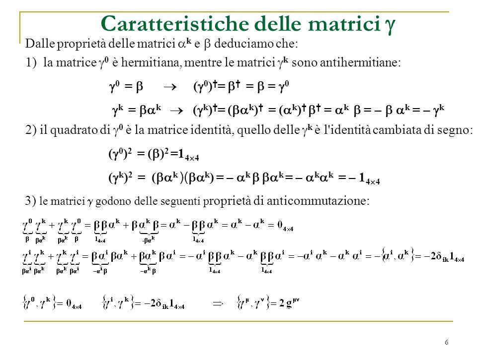 6 Caratteristiche delle matrici 1)la matrice 0 è hermitiana, mentre le matrici k sono antihermitiane: 0 = ( 0 ) = = = 0 k = k ( k ) = ( k ) = ( k ) =