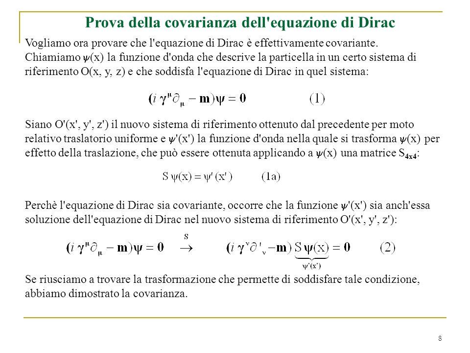 8 Prova della covarianza dell'equazione di Dirac Vogliamo ora provare che l'equazione di Dirac è effettivamente covariante. Chiamiamo (x) la funzione