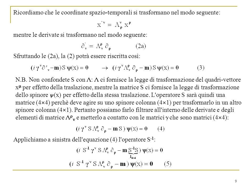 9 Ricordiamo che le coordinate spazio-temporali si trasformano nel modo seguente: mentre le derivate si trasformano nel modo seguente: Sfruttando le (