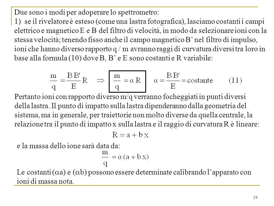 19 Due sono i modi per adoperare lo spettrometro: 1) se il rivelatore è esteso (come una lastra fotografica), lasciamo costanti i campi elettrico e magnetico E e B del filtro di velocità, in modo da selezionare ioni con la stessa velocità; tenendo fisso anche il campo magnetico B nel filtro di impulso, ioni che hanno diverso rapporto q / m avranno raggi di curvatura diversi tra loro in base alla formula (10) dove B, B e E sono costanti e R variabile: Pertanto ioni con rapporto diverso m/q verranno focheggiati in punti diversi della lastra.
