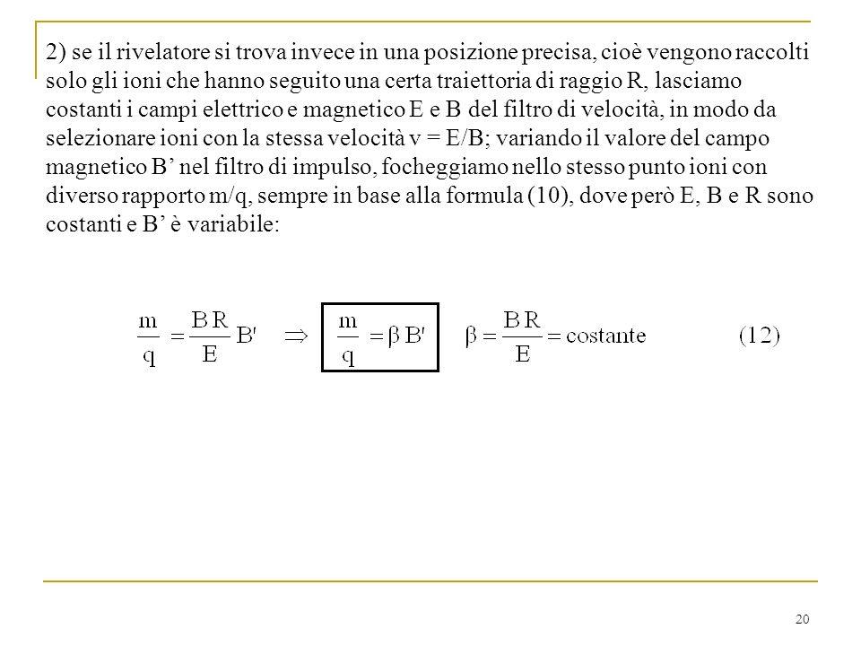 20 2) se il rivelatore si trova invece in una posizione precisa, cioè vengono raccolti solo gli ioni che hanno seguito una certa traiettoria di raggio R, lasciamo costanti i campi elettrico e magnetico E e B del filtro di velocità, in modo da selezionare ioni con la stessa velocità v = E/B; variando il valore del campo magnetico B nel filtro di impulso, focheggiamo nello stesso punto ioni con diverso rapporto m/q, sempre in base alla formula (10), dove però E, B e R sono costanti e B è variabile: