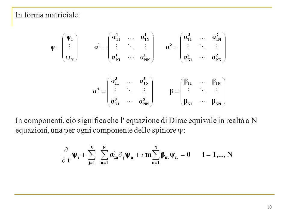 10 In forma matriciale: In componenti, ciò significa che l' equazione di Dirac equivale in realtà a N equazioni, una per ogni componente dello spinore