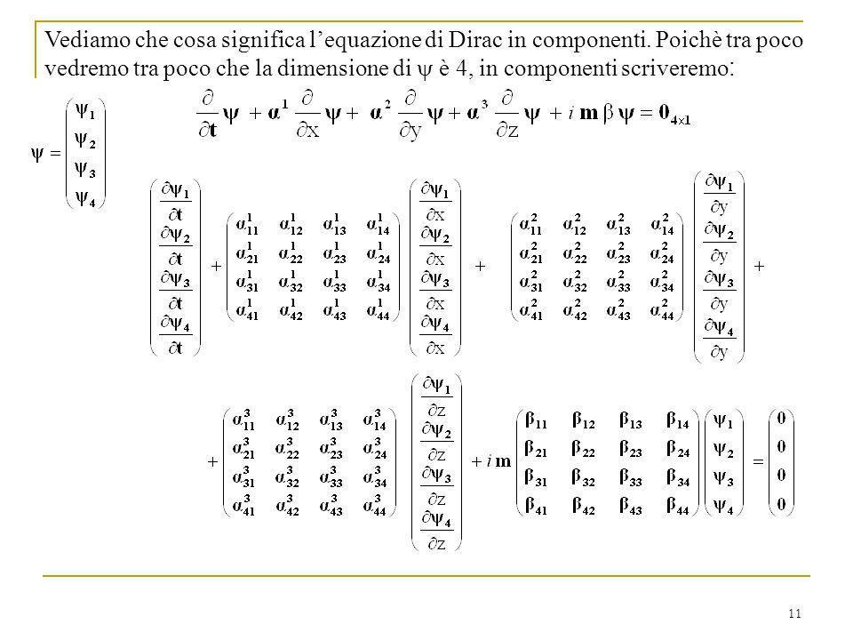 11 Vediamo che cosa significa lequazione di Dirac in componenti. Poichè tra poco vedremo tra poco che la dimensione di è 4, in componenti scriveremo :