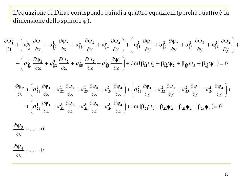 12 L'equazione di Dirac corrisponde quindi a quattro equazioni (perchè quattro è la dimensione dello spinore ):