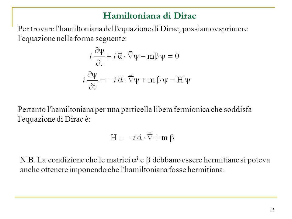15 Per trovare l'hamiltoniana dell'equazione di Dirac, possiamo esprimere l'equazione nella forma seguente: Hamiltoniana di Dirac Pertanto l'hamiltoni