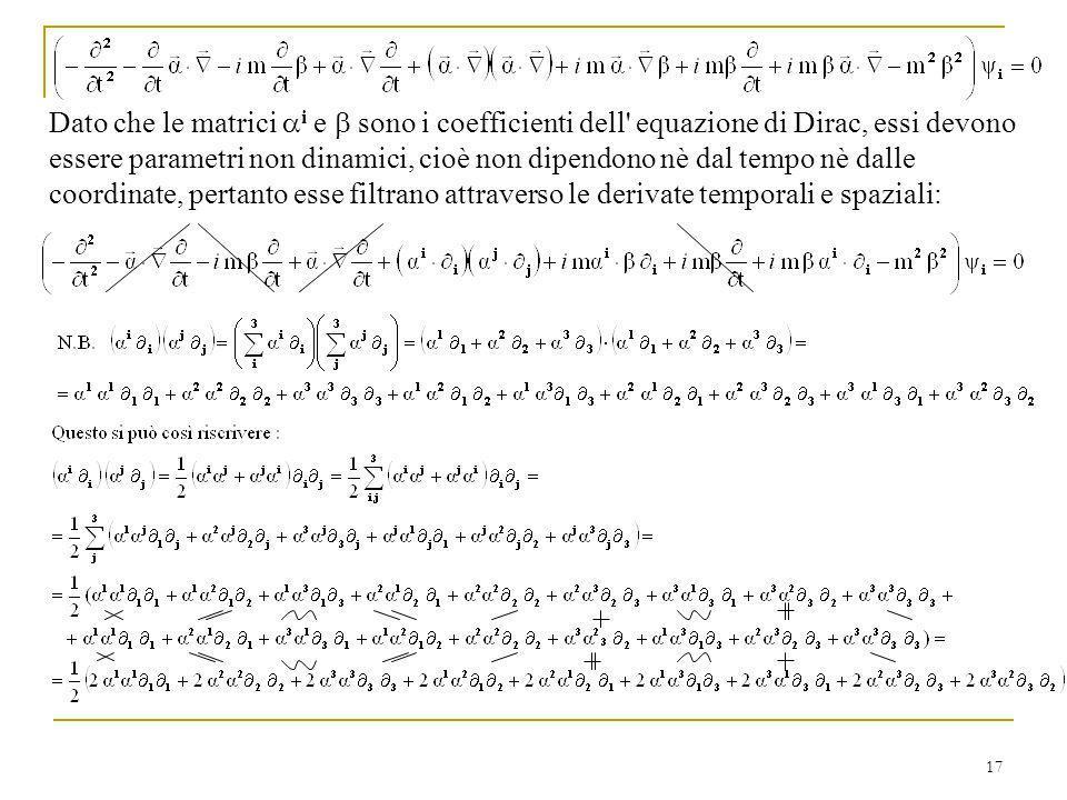 17 Dato che le matrici i e sono i coefficienti dell' equazione di Dirac, essi devono essere parametri non dinamici, cioè non dipendono nè dal tempo nè