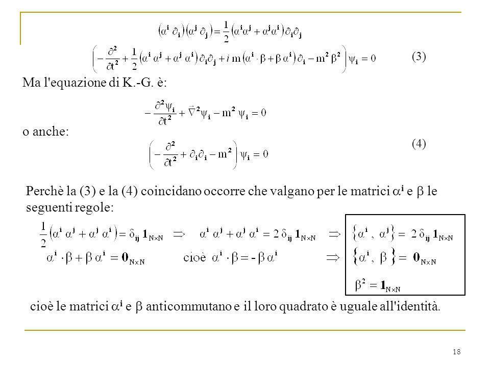18 (3) Ma l'equazione di K.-G. è: o anche: (4) Perchè la (3) e la (4) coincidano occorre che valgano per le matrici i e le seguenti regole: cioè le ma