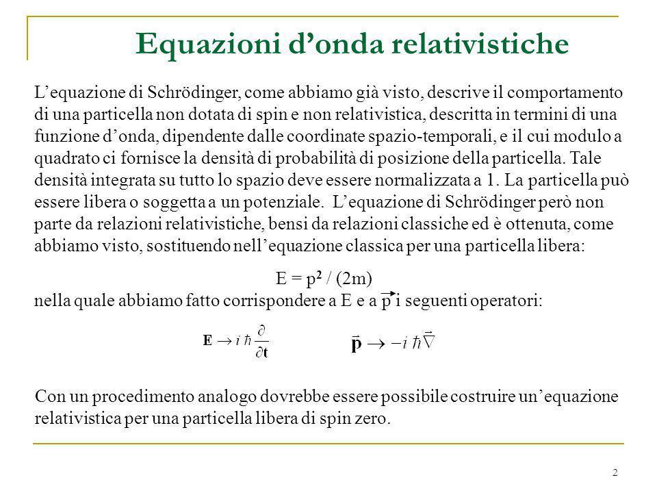 2 Equazioni donda relativistiche Lequazione di Schrödinger, come abbiamo già visto, descrive il comportamento di una particella non dotata di spin e n