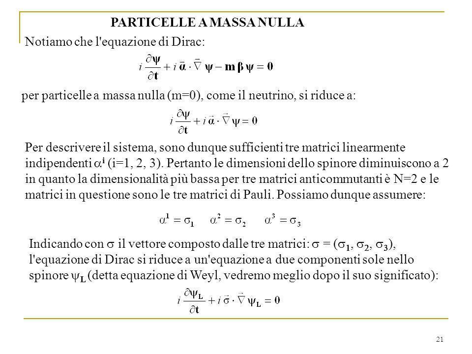 21 PARTICELLE A MASSA NULLA Notiamo che l'equazione di Dirac: per particelle a massa nulla (m=0), come il neutrino, si riduce a: Per descrivere il sis