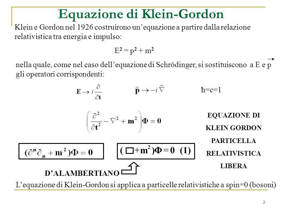 3 Equazione di Klein-Gordon Klein e Gordon nel 1926 costruirono unequazione a partire dalla relazione relativistica tra energia e impulso: E 2 = p 2 +